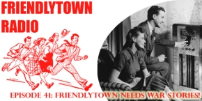 041: Friendlytown Needs War Stories!