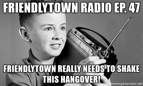 friendlytown-radio-ep-47-friendlytown-really-needs-to-shake-this-hangover